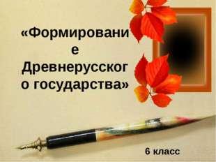«Формирование Древнерусского государства» 6 класс