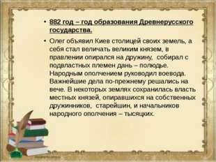 882 год – год образования Древнерусского государства. Олег объявил Киев столи