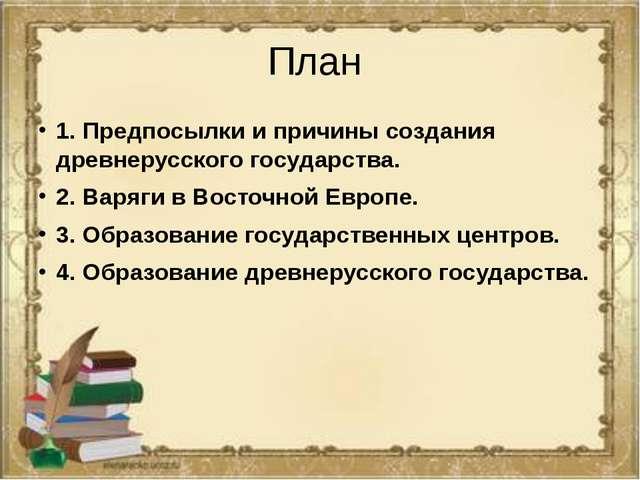План 1. Предпосылки и причины создания древнерусского государства. 2. Варяги...