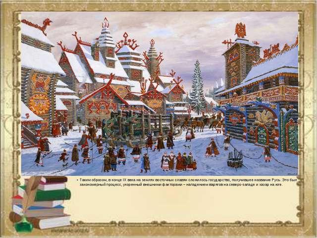 Таким образом, в конце IX века на землях восточных славян сложилось государс...