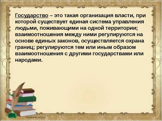 Государство – это такая организация власти, при которой существует единая сис...