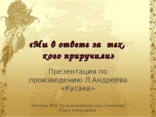 «Мы в ответе за тех, кого приручили» Презентация по произведению Л.Андреева «