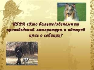 ИГРА «Кто больше?»вспомнит произведений литературы и авторов книг о собаках? .