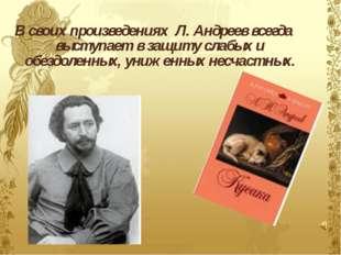 В своих произведениях Л. Андреев всегда выступает в защиту слабых и обездолен