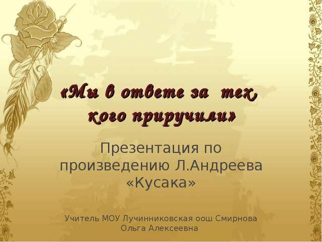 «Мы в ответе за тех, кого приручили» Презентация по произведению Л.Андреева «...