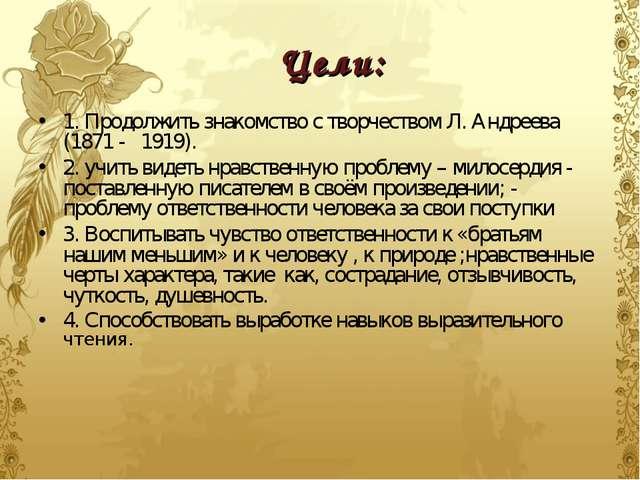 Цели: 1. Продолжить знакомство с творчеством Л. Андреева (1871 - 1919). 2. уч...