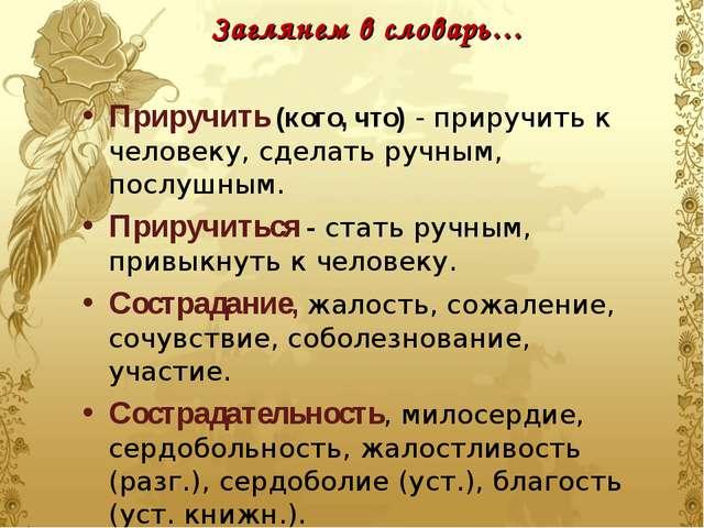 Заглянем в словарь… Приручить (кого, что) - приручить к человеку, сделать руч...