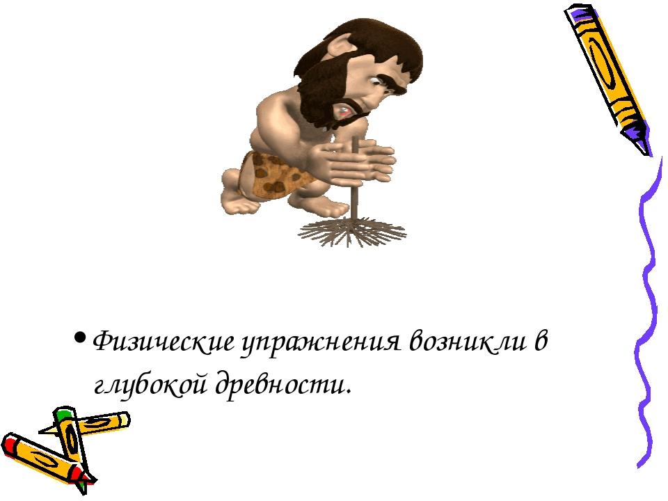 Физические упражнения возникли в глубокой древности.