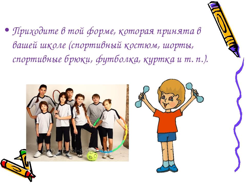 Приходите в той форме, которая принята в вашей школе (спортивный костюм, шор...