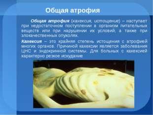 Общая атрофия Общая атрофия (кахексия, истощение) – наступает при недостаточн