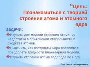 Цель: Познакомиться с теорией строения атома и атомного ядра Изучить две моде