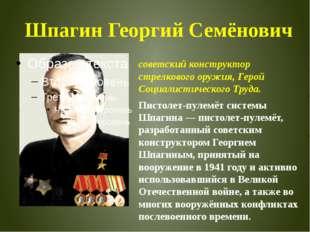 Шпагин Георгий Семёнович советскийконструктор стрелкового оружия, Герой Соци