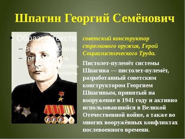 Шпагин Георгий Семёнович советскийконструктор стрелкового оружия, Герой Соци...