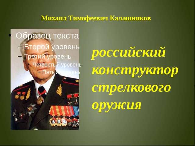 Михаил Тимофеевич Калашников российский конструктор стрелкового оружия