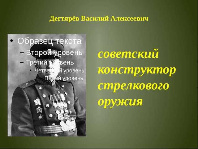 Дегтярёв Василий Алексеевич советский конструктор стрелкового оружия