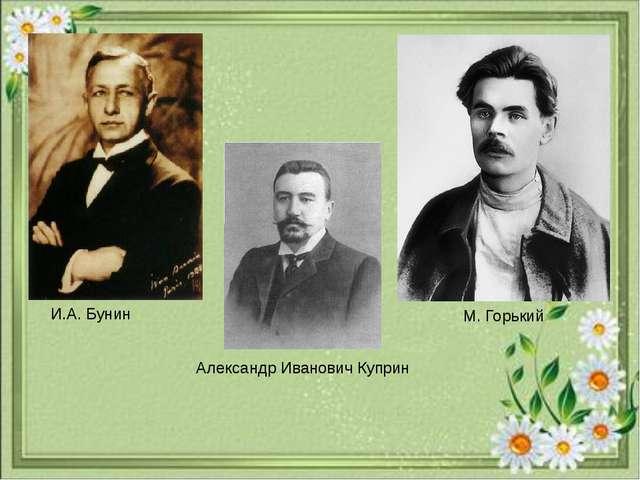 И.А. Бунин Александр Иванович Куприн М. Горький