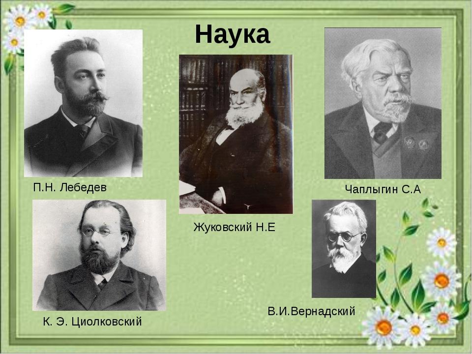 Наука П.Н. Лебедев Жуковский Н.Е Чаплыгин С.А К. Э. Циолковский В.И.Вернадский