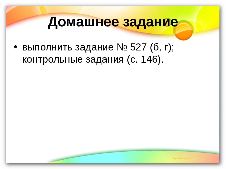 Домашнее задание выполнить задание № 527 (б, г); контрольные задания (с. 146).