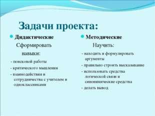 Задачи проекта: Дидактические Сформировать навыки: - поисковой работы - крит