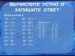 ВЫЧИСЛИТЕ УСТНО И ЗАПИШИТЕ ОТВЕТ В а р и а н т 1. 14 - 9 = 80 – 21 = 16 -