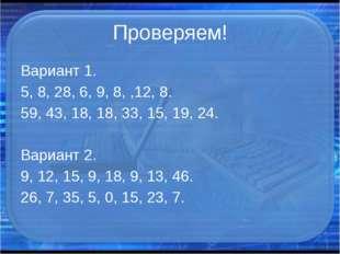 Проверяем! Вариант 1. 5, 8, 28, 6, 9, 8, ,12, 8. 59, 43, 18, 18, 33, 15, 19,