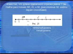 Известно, что длина единичного отрезка равна 7 см. Найти расстояние NK, KL и