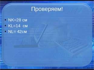 Проверяем! NK=28 cм KL=14 см NL= 42см