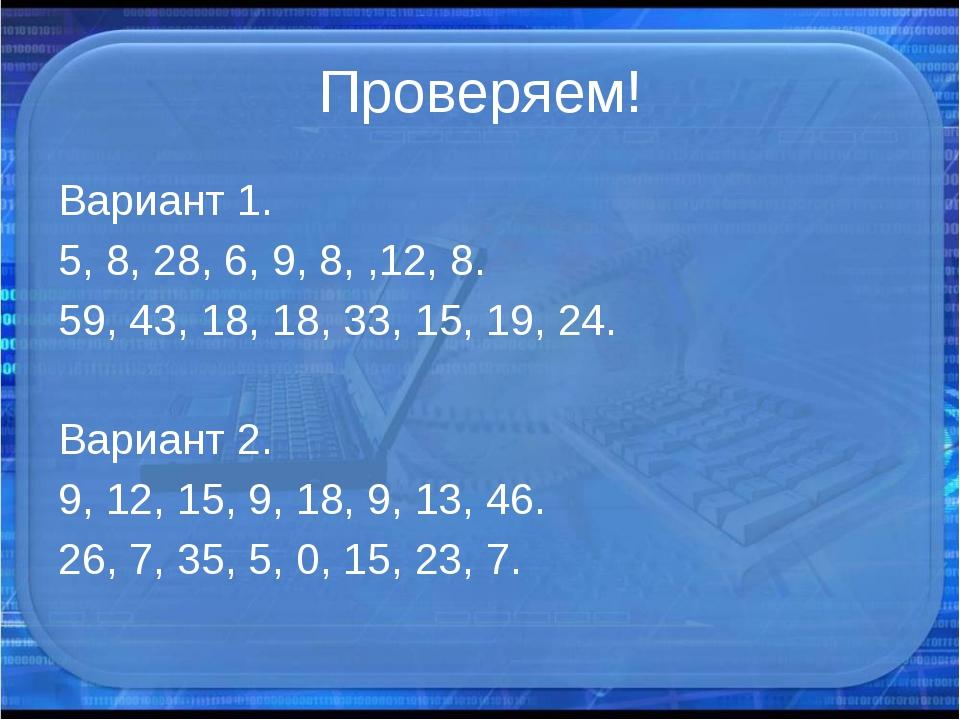 Проверяем! Вариант 1. 5, 8, 28, 6, 9, 8, ,12, 8. 59, 43, 18, 18, 33, 15, 19,...