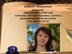 кабинет начальных классов заведующая с 2008 года Скачкова Светлана Юрьевна,