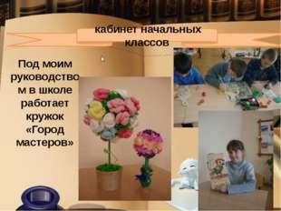 кабинет начальных классов Под моим руководством в школе работает кружок «Го