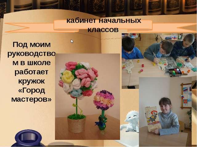 кабинет начальных классов Под моим руководством в школе работает кружок «Го...
