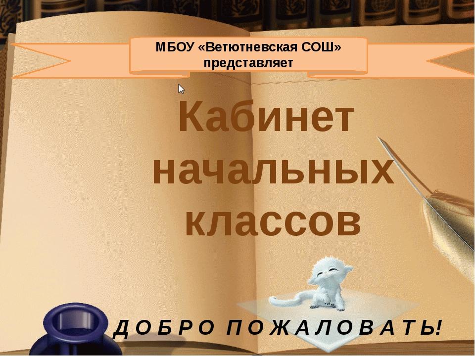 МБОУ «Ветютневская СОШ» представляет Кабинет начальных классов Д О Б Р О П...