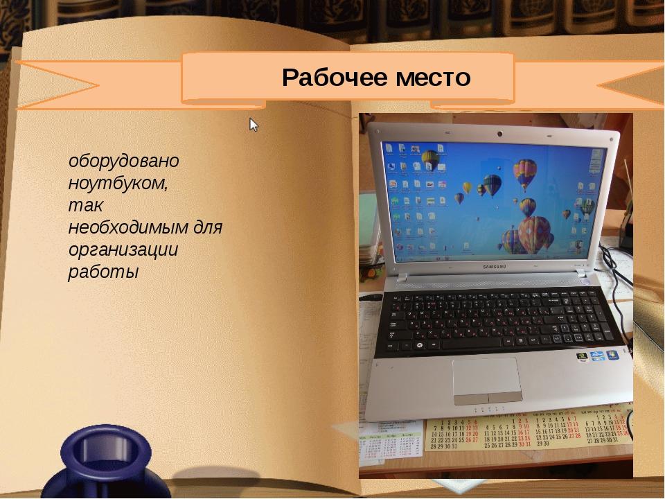 Рабочее место оборудовано ноутбуком, так необходимым для организации работы