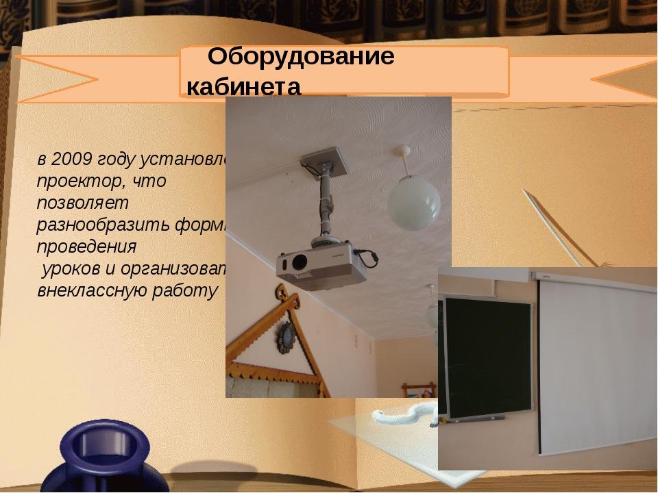 Оборудование кабинета в 2009 году установлен проектор, что позволяет разноо...