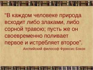 """""""В каждом человеке природа всходит либо злаками, либо сорной травою; пусть же"""