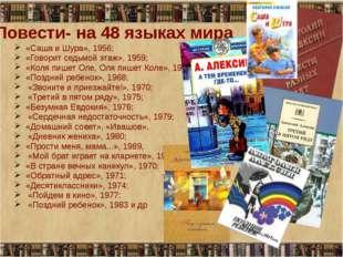 Повести- на 48 языках мира «Саша и Шура», 1956; «Говорит седьмой этаж», 1959;