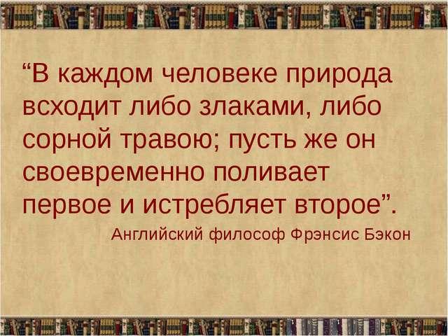 """""""В каждом человеке природа всходит либо злаками, либо сорной травою; пусть же..."""