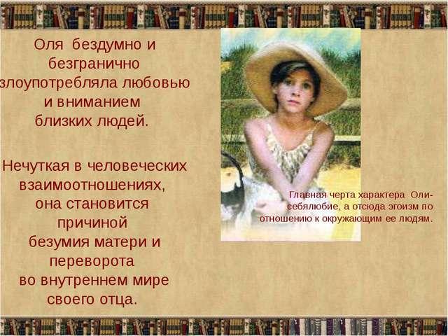 Оля бездумно и безгранично злоупотребляла любовью и вниманием близких людей....