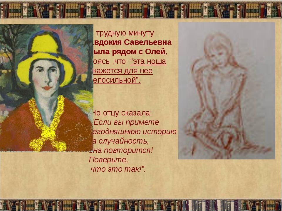 """В трудную минуту Евдокия Савельевна была рядом с Олей, боясь ,что """"эта ноша о..."""