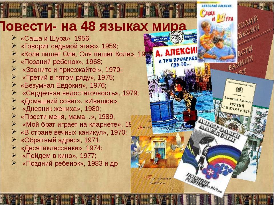 Повести- на 48 языках мира «Саша и Шура», 1956; «Говорит седьмой этаж», 1959;...