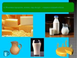 6. Молочные продукты, молоко, сыр, йогурт – содержат кальций и белок