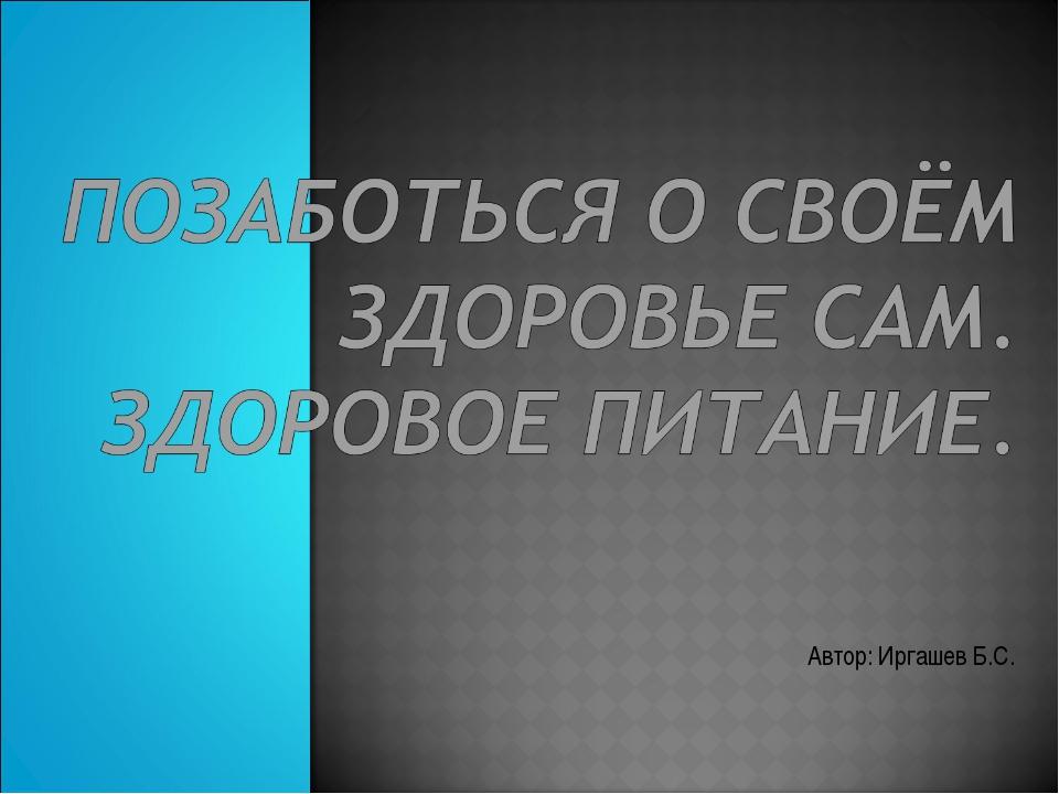 Автор: Иргашев Б.С.