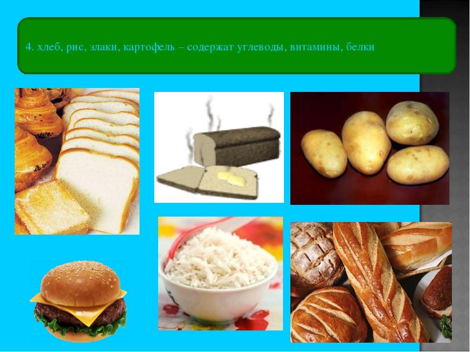 4. хлеб, рис, злаки, картофель – содержат углеводы, витамины, белки
