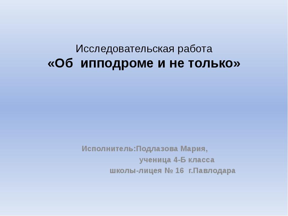 Исследовательская работа «Об ипподроме и не только» Исполнитель:Подлазова Мар...