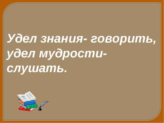 Удел знания- говорить, удел мудрости- слушать.