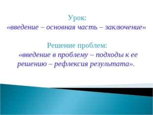 Урок: «введение – основная часть – заключение» Решение проблем: «введение в п