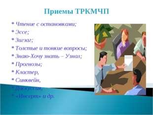 Приемы ТРКМЧП * Чтение с остановками; * Эссе; * Зигзаг; * Толстые и тонкие во