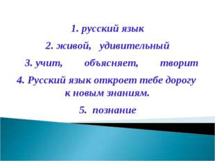 1. русский язык живой, удивительный 3. учит, объясняет, творит 4. Русский язы