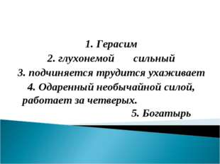1. Герасим 2. глухонемой сильный 3. подчиняется трудится ухаживает 4. Одаренн