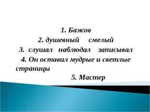 1. Бажов 2. душевный смелый 3. слушал наблюдал записывал 4. Он оставил мудрые
